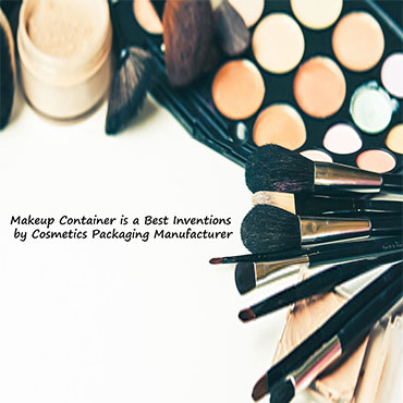 Why Makeup Container is a Best Inventions by Cosmetics Packaging Manufacturer?